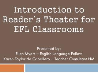 Introduction to  Reader's Theater for  EFL Classrooms  Presented by: