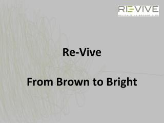 Re- Vive From  Brown  to Bright
