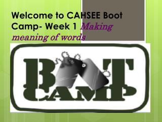 Welcome to CAHSEE Boot Camp- Week 1  Making meaning of words