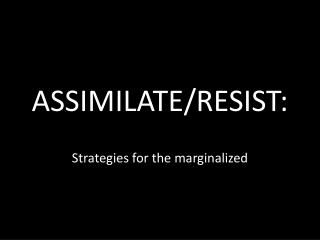 ASSIMILATE/RESIST: