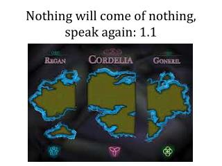 Nothing will come of nothing, speak again: 1.1