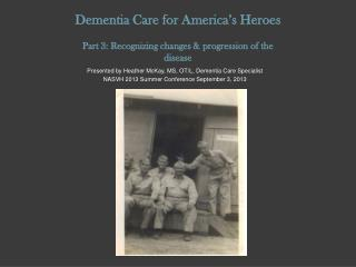 Dementia Care for America's Heroes Part 3: Recognizing changes & progression of the  disease