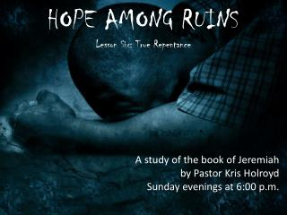HOPE AMONG RUINS Lesson Six: True Repentance A study of the book of Jeremiah
