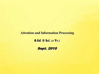 Attention and Information Processing B.Ed. II Sci. (4 Yr.) Sept. 2010