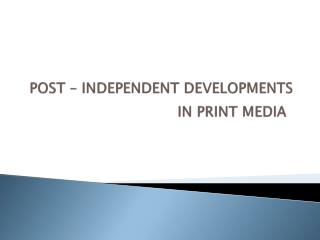 POST – INDEPENDENT DEVELOPMENTS IN PRINT MEDIA