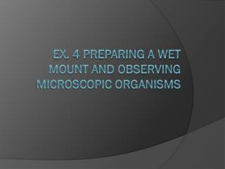 Ex. 4 Preparing a Wet Mount and Observing Microscopic Organisms