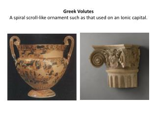 Greek Volutes A spiral scroll-like ornament such as that used on an Ionic capital.