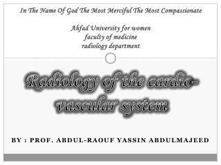 Radiology of the cardio-vascular system  By  : prof.  abdul-raouf yassin  ABDULMAJEED