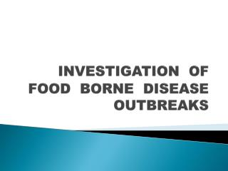 INVESTIGATION  OF  FOOD  BORNE  DISEASE  OUTBREAKS