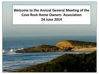 Welcome to the Annual General Meeting of the     Cove Rock Home Owners  Association 24 June 2014
