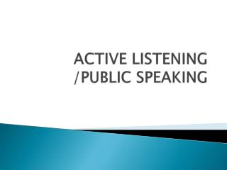 ACTIVE LISTENING /PUBLIC SPEAKING