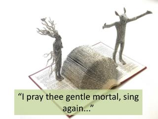 """I pray thee gentle mortal, sing again..."""