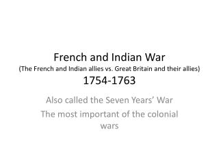 French and Indian War (The French and Indian allies vs. Great Britain and their allies) 1754-1763