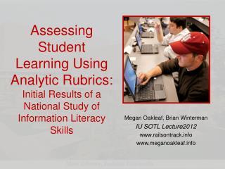 Megan Oakleaf, Brian  Winterman IU SOTL Lecture2012 www.railsontrack.info www.meganoakleaf.info
