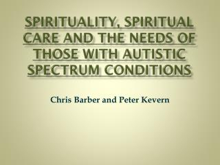 SPIRITUALITY , SPIRITUAL CARE AND THE NEEDS OF THOSE WITH AUTISTIC SPECTRUM CONDITIONS