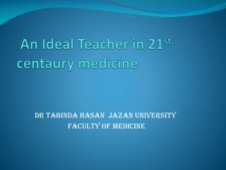 An Ideal  Teacher in 21 st  centaury medicine
