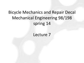 Bicycle  Mechanics and Repair Decal Mechanical Engineering  98/198 spring 14 Lecture 7