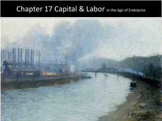 Chapter 17 Capital & Labor  In the Age of Enterprise