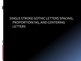 SINGLE STROKE GOTHIC  LETTERS SPACING,  PROPORTIONI  NG, AND CENTERING LETTERS