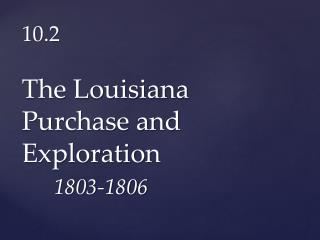 10.2 The Louisiana Purchase and Exploration    1803-1806
