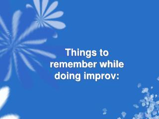 Things to remember while doing  improv :