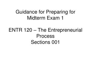 Guidance for Preparing for Midterm Exam 1 ENTR 120 – The Entrepreneurial Process Sections 001
