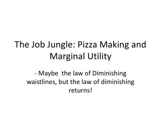The Job Jungle: Pizza Making and   Marginal Utility