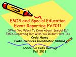 EMIS and Special Education Event Reporting FY2011 What You Want To Know About Special Ed EMIS Reporting But Wish You Did