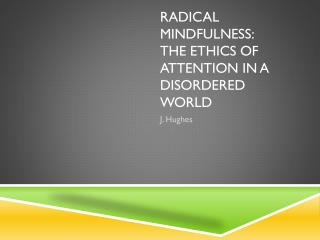 Radical Mindfulness:  The  Ethics of Attention in a Disordered World