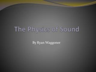 The Physics of  Sound