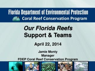 Our Florida Reefs Support & Teams April 22, 2014 Jamie Monty Manager