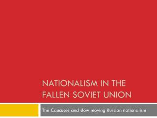 Nationalism in the Fallen Soviet  U nion