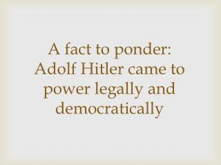 A fact to ponder: Adolf Hitler came to power legally and democratically