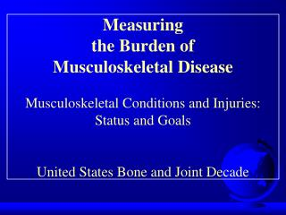 Measuring  the Burden of  Musculoskeletal Disease Musculoskeletal Conditions and Injuries:  Status and Goals United Stat
