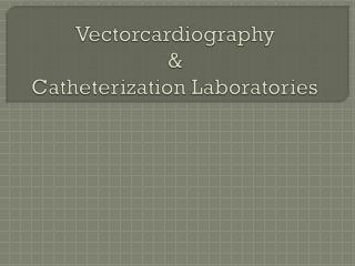 Vectorcardiography  & Catheterization Laboratories
