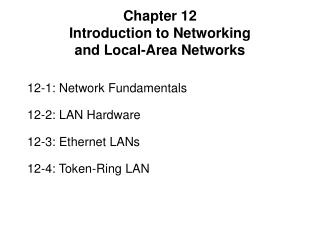 12-1: Network Fundamentals 12-2: LAN Hardware 12-3: Ethernet LANs 12-4: Token-Ring LAN