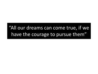 """All our dreams can come true, if we have the courage to pursue them"""
