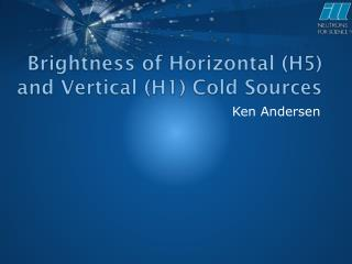 Brightness  of Horizontal (H5) and Vertical (H1) Cold Sources