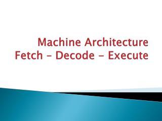 Machine Architecture Fetch – Decode - Execute
