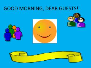 GOOD MORNING, DEAR GUESTS!