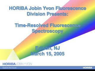 HORIBA Jobin Yvon Fluorescence Division Presents: Time-Resolved Fluorescence Spectroscopy Edison, NJ March 15, 2005