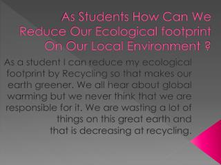 As Students How Can We Reduce Our Ecological footprint On Our Local Environment ?