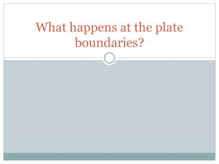 What happens at the plate boundaries?