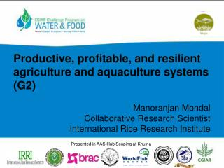 Productive, profitable, and resilient agriculture and aquaculture systems (G2) Manoranjan Mondal