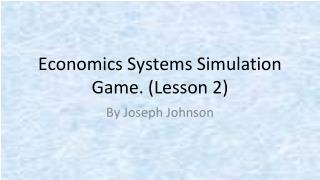 Economics Systems Simulation Game. ( Lesson 2)