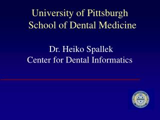University of Pittsburgh   School of Dental Medicine Dr. Heiko Spallek Center for Dental Informatics