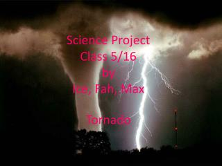 Science Project  Class 5/16 by Ice,  Fah , Max  Tornado