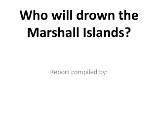 Who will drown the Marshall Islands?
