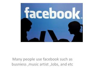 Many people use  facebook  such as  busniess  ,music artist ,Jobs, and  etc