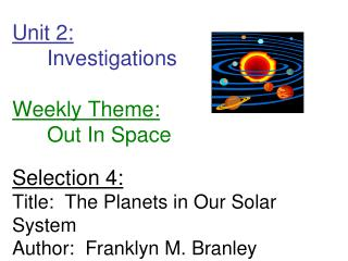 Unit 2: 	Investigations Weekly Theme: 	Out In Space Selection 4: Title: The Planets in Our Solar System Author: